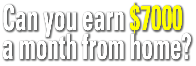 Can you earn $7000 a month from home?